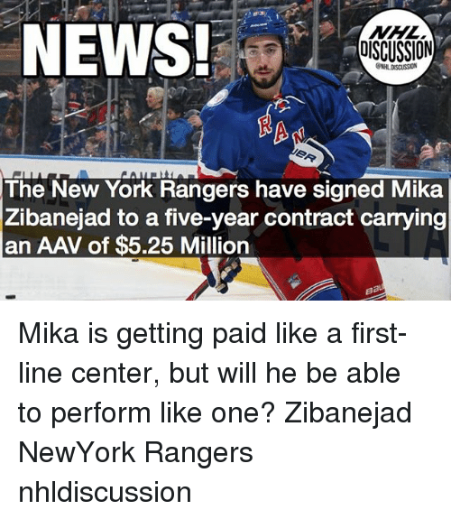 mika: NEWS!  NHL  DISCUSSION  NHL DISCUSSION  91  The New York Rangers have signed Mika  Zibanejad to a five-year contract carrying  an AAV of $5.25 Million Mika is getting paid like a first-line center, but will he be able to perform like one? Zibanejad NewYork Rangers nhldiscussion