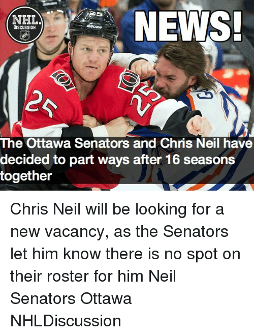 neile: NEWS!  NHL  DISCUSSION  The Ottawa Senators and Chris Neil have  decided to part ways after 16 seasons  together Chris Neil will be looking for a new vacancy, as the Senators let him know there is no spot on their roster for him Neil Senators Ottawa NHLDiscussion