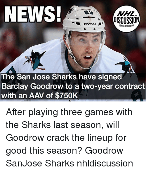 barclay: NEWS!  NHL  EEM IOISCUSSION  @NHL DISCUSSION  The San Jose Sharks have signed  Barclay Goodrow to a two-year contract  with an AAV of $750K After playing three games with the Sharks last season, will Goodrow crack the lineup for good this season? Goodrow SanJose Sharks nhldiscussion