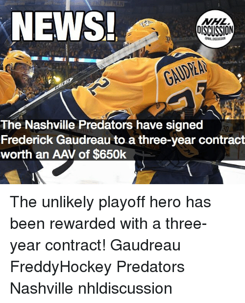 Memes, News, and National Hockey League (NHL): NEWS  NHL  OISCUSSION  32  GAUDEA  The Nashville Predators have signed  Frederick Gaudreau to a three-year contract  worth an AAV of $650k  30 The unlikely playoff hero has been rewarded with a three-year contract! Gaudreau FreddyHockey Predators Nashville nhldiscussion