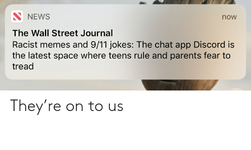 9 11 jokes: NEWS  now  The Wall Street Journal  Racist memes and 9/11 jokes: The chat app Discord is  the latest space where teens rule and parents fear to  tread They're on to us