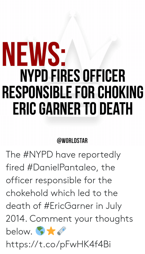 worldstar: NEWS:  NYPD FIRES OFFICER  RESPONSIBLE FOR CHOKING  ERIC GARNER TO DEATH  @WORLDSTAR The #NYPD have reportedly fired #DanielPantaleo, the officer responsible for the chokehold which led to the death of #EricGarner in July 2014. Comment your thoughts below. 🌎⭐️🗞 https://t.co/pFwHK4f4Bi