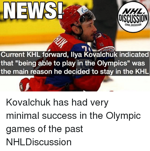 """Memes, News, and Games: NEWS  OISCUSSION  NHLDISCUSSION  Current KHL forward, llya Kovalchuk indicated  that """"being able to play in the Olympics"""" was  the main reason he decided to stay in the KHL Kovalchuk has had very minimal success in the Olympic games of the past NHLDiscussion"""