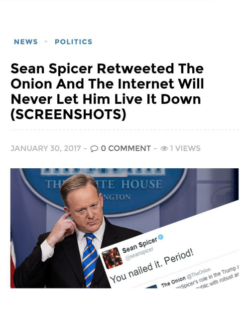 Memes, The Onion, and Onion: NEWS POLITICS  Sean Spicer Retweeted The  Onion And The Internet Will  Never Let Him Live It Down  SCREENSHOTS)  JANUARY 30, 2017  O O COMMENT O 1 VIEWS  ITE HOUSE  NGTON  Spicer  Sean ansp  Period!  You nailed it. Onion The The  the Trump  role  with robust Spicer's in n an