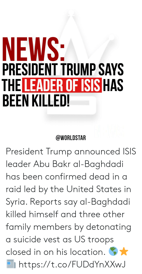 ISIS: NEWS:  PRESIDENT TRUMP SAYS  THE LEADER OF ISIS HAS  BEEN KILLED!  @WORLDSTAR President Trump announced ISIS leader Abu Bakr al-Baghdadi has been confirmed dead in a raid led by the United States in Syria. Reports say al-Baghdadi killed himself and three other family members by detonating a suicide vest as US troops closed in on his location.  🌎⭐️📰 https://t.co/FUDdYnXXwJ