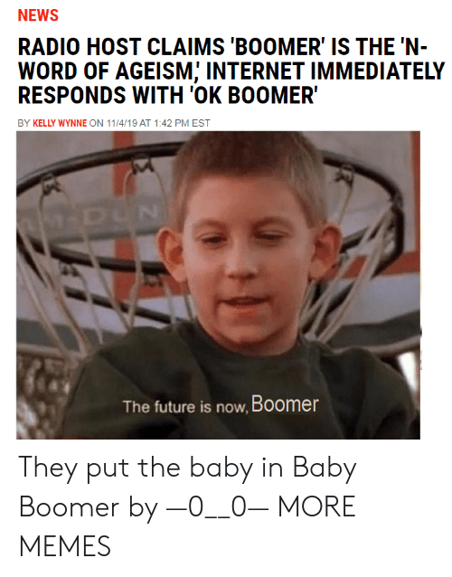 the baby: NEWS  RADIO HOST CLAIMS 'BOOMER' IS THE 'N-  WORD OF AGEISM; INTERNET IMMEDIATELY  RESPONDS WITH 'OK BOOMER  BY KELLY WYNNE ON 11/4/19 AT 1:42 PM EST  M-DUN  The future is now, Boomer They put the baby in Baby Boomer by —0__0— MORE MEMES