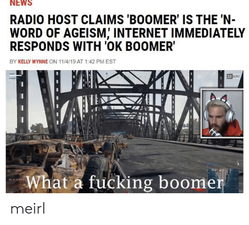 Radio: NEWS  RADIO HOST CLAIMS 'BOOMER' IS THE 'N-  WORD OF AGEISM, INTERNET IMMEDIATELY  RESPONDS WITH 'OK BOOMER  BY KELLY WYNNE ON 11/4/19 AT 1:42 PM EST  32 ALIVE  What a fucking boomer meirl