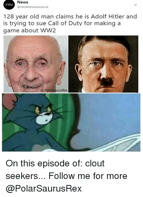 Memes, News, and Old Man: News  @reliablenewssource  128 year old man claims he is Adolf Hitler and  is trying to sue Call of Duty for making a  game about WW2  G:PolarSaurusRex On this episode of: clout seekers... Follow me for more @PolarSaurusRex