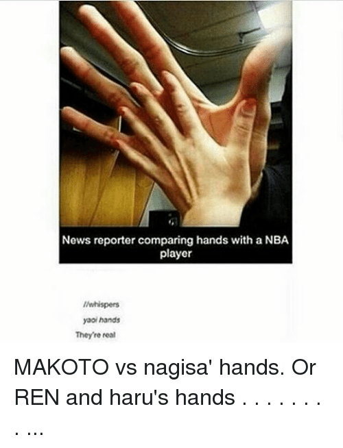 Memes, News, and 🤖: News reporter comparing hands with a NBA  player  //whispers  yaoi hands  Theyre real MAKOTO vs nagisa' hands. Or REN and haru's hands . . . . . . . . ...