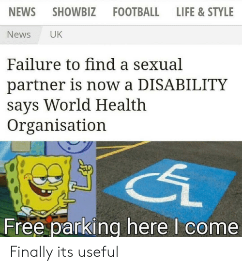 disability: NEWS  SHOWBIZ  FOOTBALL  LIFE &STYLE  News  UK  Failure to find a sexual  partner is now a DISABILITY  says World Health  Organisation  Free parking here I come Finally its useful