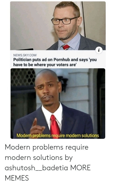 Modern Problems Require: NEWS.SKY.COM  Politician puts ad on Pornhub and says 'you  have to be where your voters are'  Modern problems require modern solutions Modern problems require modern solutions by ashutosh__badetia MORE MEMES