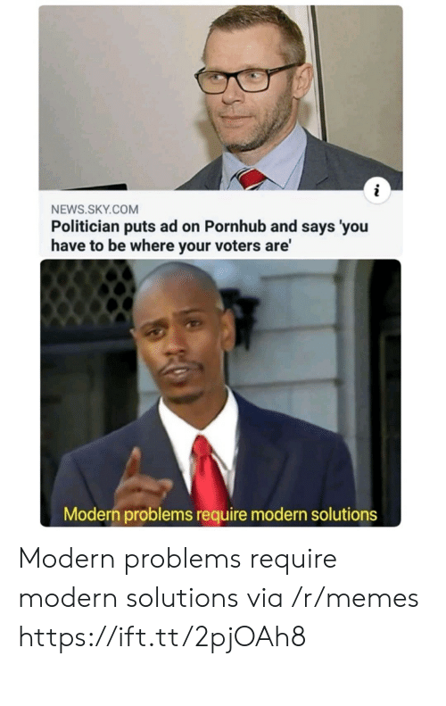 Problems Require: NEWS.SKY.COM  Politician puts ad on Pornhub and says 'you  have to be where your voters are'  Modern problems require modern solutions Modern problems require modern solutions via /r/memes https://ift.tt/2pjOAh8