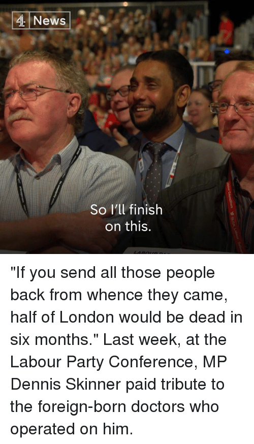"Skinner: News  So I'll finish  on this. ""If you send all those people back from whence they came, half of London would be dead in six months.""  Last week, at the Labour Party Conference, MP Dennis Skinner paid tribute to the foreign-born doctors who operated on him."