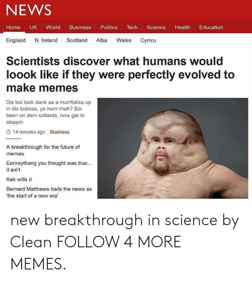 Bernard: NEWS  Tech  Home UK World  Business  Politics  Science  Health  Education  England  N. Ireland  Scotland  Alba  Wales  Cymru  Scientists discover what humans would  loook like if they were perfectly evolved to  make memes  Dis boi look dank as a murrfukka up  in dis bidniss, ya hurr mah? Boi  been on dem collards, now get to  steppin  14 minutes ago  Business  A breakthrough for the future of  memes  Eerreythang you thought was true...  it ain't  Kek wills it  Bernard Matthews hails the news as  the start of a new era' new breakthrough in science by CIean FOLLOW 4 MORE MEMES.