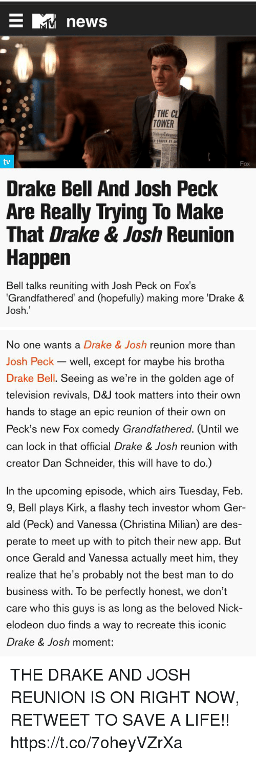 Josh Peck: news  THE CL  TOWER  tv  Fox  Drake Bell And Josh Peck  Are Really Trying To Make  That Drake & Josh Reunion  Happen  Bell talks reuniting with Josh Peck on Fox's  Grandfathered' and (hopefully) making more 'Drake &  Josh.   No one wants a Drake & Josh reunion more than  Josh Peck - well, except for maybe his brotha  Drake Bell. Seeing as we're in the golden age of  television revivals, D&J took matters into their own  hands to stage an epic reunion of their own on  Peck's new Fox comedy Grandfathered. (Until we  can lock in that official Drake & Josh reunion with  creator Dan Schneider, this will have to do.)  In the upcoming episode, which airs Tuesday, Feb.  9, Bell plays Kirk, a flashy tech investor whom Ger-  ald (Peck) and Vanessa (Christina Milian) are des-  perate to meet up with to pitch their new app. But  once Gerald and Vanessa actually meet him, they  realize that he's probably not the best man to do  business with. To be perfectly honest, we don't  care who this guys is as long as the beloved Nick-  elodeon duo finds a way to recreate this iconic  Drake & Josh moment: THE DRAKE AND JOSH REUNION IS ON RIGHT NOW, RETWEET TO SAVE A LIFE!! https://t.co/7oheyVZrXa
