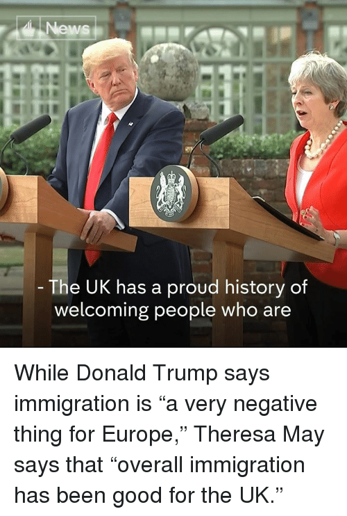 "Donald Trump, Memes, and News: News  The UK has a proud history of  welcoming people who are While Donald Trump says immigration is ""a very negative thing for Europe,"" Theresa May says that ""overall immigration has been good for the UK."""