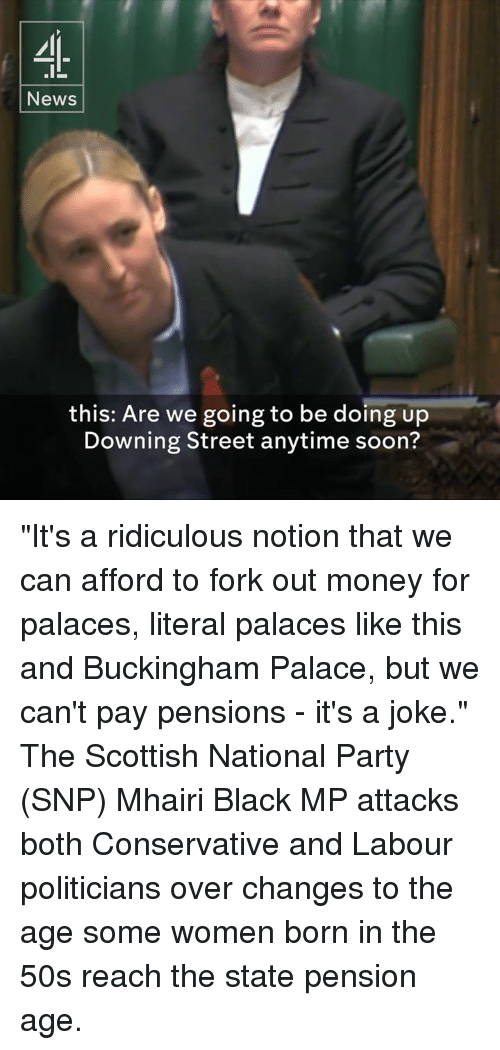 "Memes, Soon..., and Streets: News  this: Are we going to be doing up  Downing Street anytime soon? ""It's a ridiculous notion that we can afford to fork out money for palaces, literal palaces like this and Buckingham Palace, but we can't pay pensions - it's a joke.""   The Scottish National Party (SNP) Mhairi Black MP attacks both Conservative and Labour politicians over changes to the age some women born in the 50s reach the state pension age."