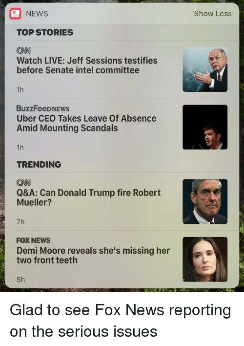 cnn.com, Donald Trump, and Fire: NEWS  TOP STORIES  CNN  Watch LIVE: Jeff Sessions testifies  before Senate intel committee  BuzzFeeDNE  Uber CEO Takes Leave of Absence  Amid Mounting Scandals  TRENDING  CNN  Q&A: Can Donald Trump fire Robert  Mueller?  7h  FOX NEWS  Demi Moore reveals she's missing her  two front teeth  5h  Show Less