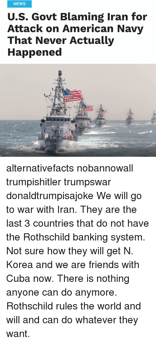 rothschild bank: NEWS  U.S. Govt Blaming Iran for  Attack on American Navy  That Never Actually  Happened alternativefacts nobannowall trumpishitler trumpswar donaldtrumpisajoke We will go to war with Iran. They are the last 3 countries that do not have the Rothschild banking system. Not sure how they will get N. Korea and we are friends with Cuba now. There is nothing anyone can do anymore. Rothschild rules the world and will and can do whatever they want.