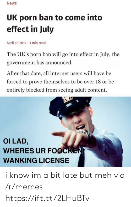 Uks: News  UK porn ban to come into  effect in July  April 17, 2019 1 min read  The UK's porn ban will go into effect in July, the  government has announced  After that date, all internet users will have be  forced to prove themselves to be over 18 or be  entirely blocked from seeing adult content.  OI LAD,  WHERES UR FOOCKEN  WANKING LICENSE i know im a bit late but meh via /r/memes https://ift.tt/2LHuBTv