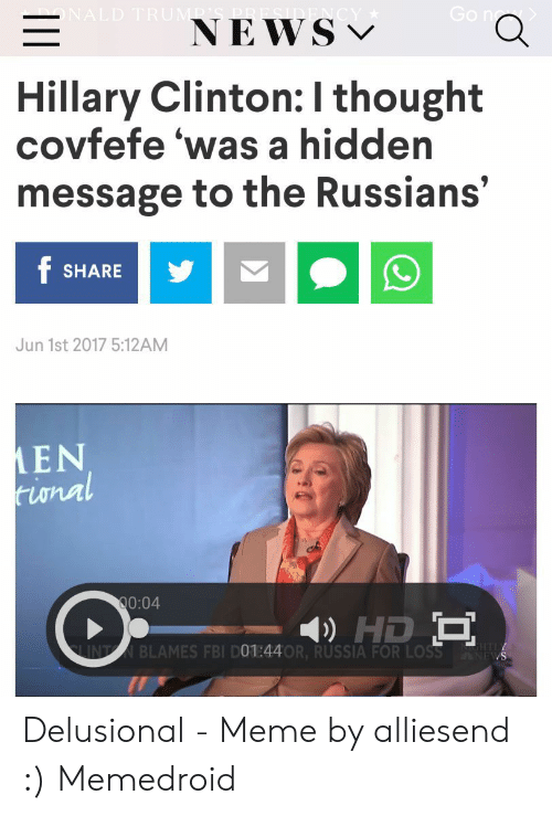 Delusional Meme: NEWS v  Hillary Clinton: I thought  covfefe 'was a hidden  message to the Russians'  SHARE  Jun 1st 2017 5:12AM  MEN  twnn  0:04  INBLAMES FBI D01:44OR, RUSSIA FOR LOSS Delusional - Meme by alliesend :) Memedroid