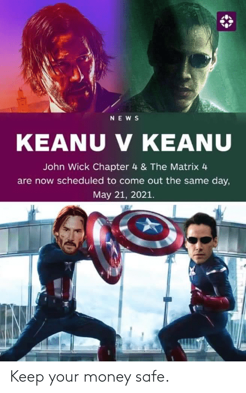 The Matrix: NEWS  V KEANU  KEANU V KEANU  John Wick Chapter 4 & The Matrix 4  are now scheduled to come out the same day,  May 21, 2021. Keep your money safe.