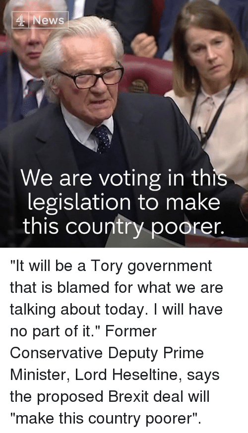 """Tory: News  We are voting in this  legislation to make  this country poorer """"It will be a Tory government that is blamed for what we are talking about today. I will have no part of it.""""  Former Conservative Deputy Prime Minister, Lord Heseltine, says the proposed Brexit deal will """"make this country poorer""""."""
