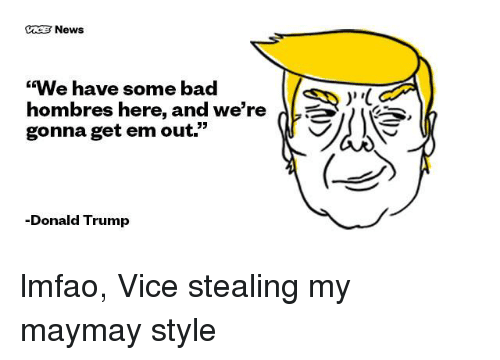 "Maymays: News  ""We have some bad  hombres here, and we're  gonna get em out.""  -Donald Trump  V lmfao, Vice stealing my maymay style"