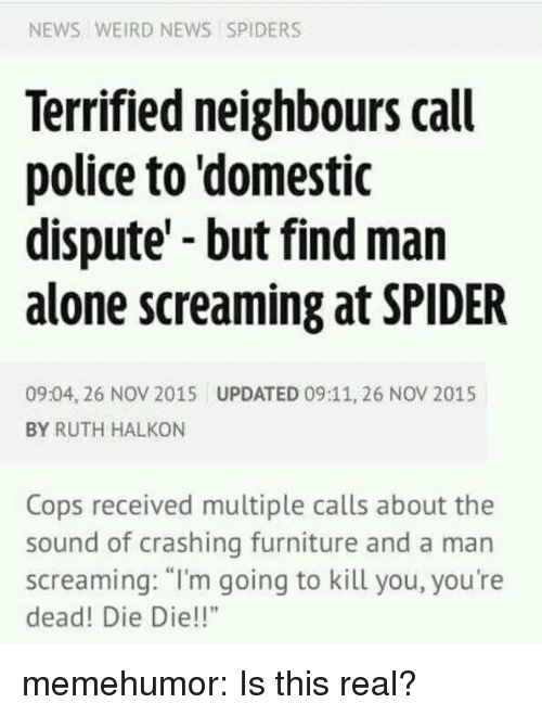 "Im Going To Kill You: NEWS WEIRD NEWS SPIDERS  Terrified neighbours call  police to domestic  dispute'-but find man  alone screaming at SPIDER  09:04, 26 NOV 2015  BY RUTH HALKON  UPDATED 09:11, 26 NOV 2015  Cops received multiple calls about the  sound of crashing furniture and a man  screaming: ""I'm going to kill you, you're  dead! Die Die!!"" memehumor:  Is this real?"