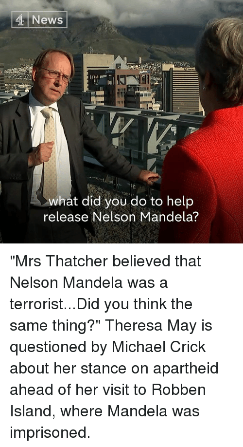 """Memes, Nelson Mandela, and News: News  what did you do to help  release Nelson Mandela? """"Mrs Thatcher believed that Nelson Mandela was a terrorist...Did you think the same thing?""""  Theresa May is questioned by Michael Crick about her stance on apartheid ahead of her visit to Robben Island, where Mandela was imprisoned."""