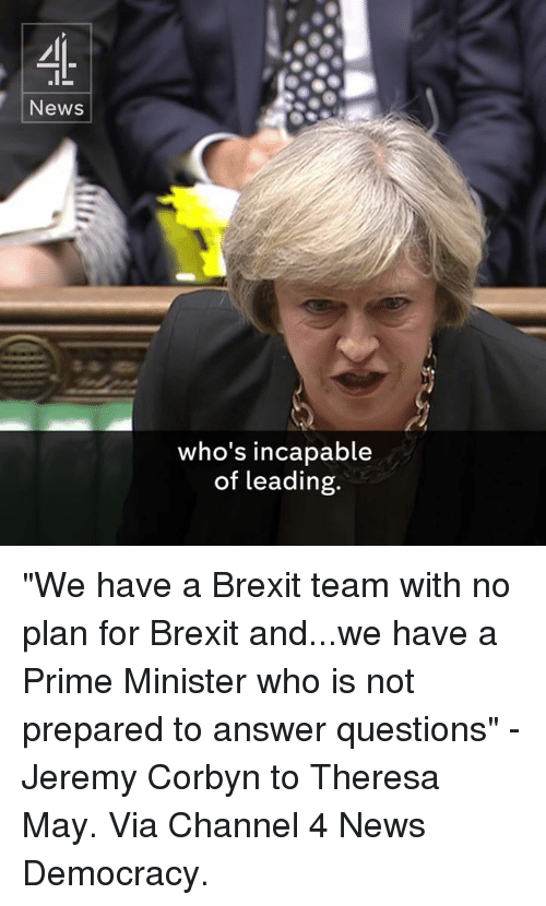 "Memes, Democracy, and Brexit: News  who's incapable  of leading. ""We have a Brexit team with no plan for Brexit and...we have a Prime Minister who is not prepared to answer questions"" - Jeremy Corbyn to Theresa May.  Via Channel 4 News Democracy."