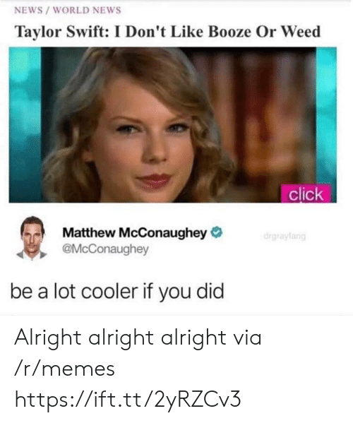 Matthew McConaughey: NEWS /WORLD NEWS  Taylor Swift: I Don't Like Booze Or Weed  click  Matthew McConaughey  @McConaughey  be a lot cooler if you did Alright alright alright  via /r/memes https://ift.tt/2yRZCv3