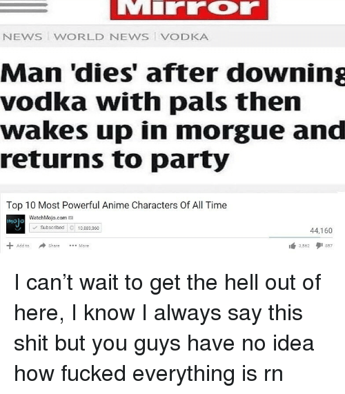 get the hell out: NEWS WORLD NEWS VODKA  Man 'dies' after downing  vodka with pals then  wakes up in morgue and  returns to party  Top 10 Most Powerful Anime Characters Of All Time  WatchMojo.com  molo  Subscribed10.8360  44,160  Share More  3562 857  Add to I can't wait to get the hell out of here, I know I always say this shit but you guys have no idea how fucked everything is rn