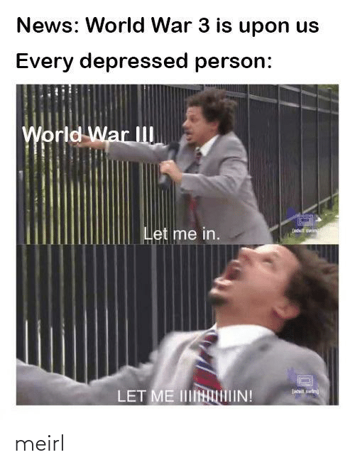 wing: News: World War 3 is upon us  Every depressed person:  World War II  Let me in.  (atult wing  jatil swin  LET ME IINIIN! meirl
