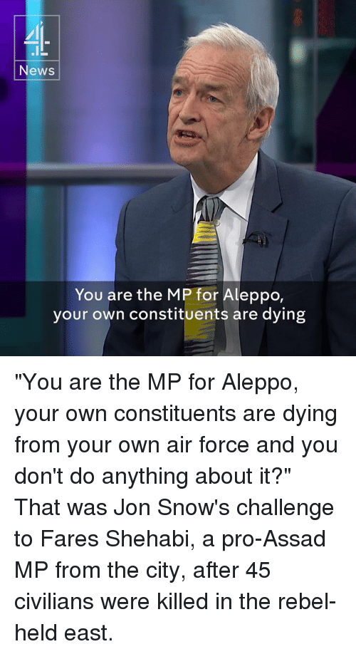 "Memes, Jon Snow, and Air Force: News  You are the MP for Aleppo  your own constituents are dying ""You are the MP for Aleppo, your own constituents are dying from your own air force and you don't do anything about it?""  That was Jon Snow's challenge to Fares Shehabi, a pro-Assad MP from the city, after 45 civilians were killed in the rebel-held east."