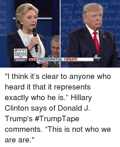 "debate: NEWS  YOUR VOICE  YOUR VOTE  2016  #Debates  LIVE  PRESIDENTIAL DEBATE  ving their  to alt  such  abc ""I think it's clear to anyone who heard it that it represents exactly who he is."" Hillary Clinton says of Donald J. Trump's #TrumpTape comments. ""This is not who we are are."""