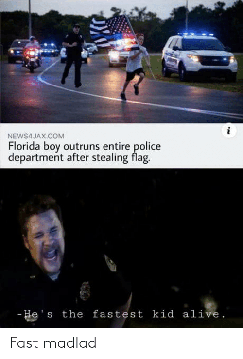 police department: NEWS4 JAX.COM  Florida boy outruns entire police  department after stealing flag.  - He's the fastest kid alive. Fast madlad