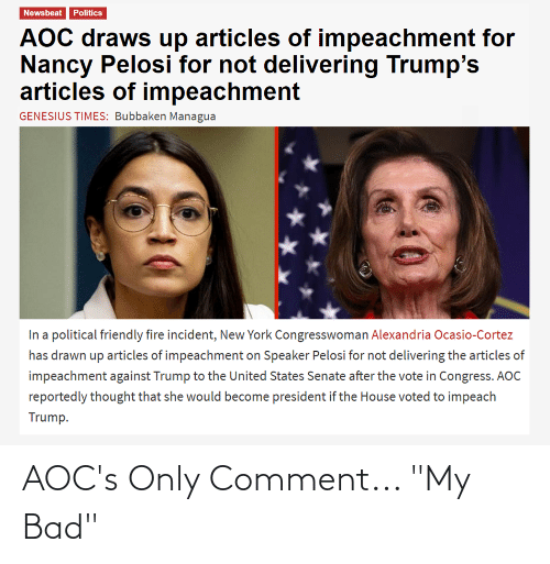"""cortez: Newsbeat Politics  AOC draws up articles of impeachment for  Nancy Pelosi for not delivering Trump's  articles of impeachment  GENESIUS TIMES: Bubbaken Managua  In a political friendly fire incident, New York Congresswoman Alexandria Ocasio-Cortez  has drawn up articles of impeachment on Speaker Pelosi for not delivering the articles of  impeachment against Trump to the United States Senate after the vote in Congress. AOC  reportedly thought that she would become president if the House voted to impeach  Trump. AOC's Only Comment... """"My Bad"""""""