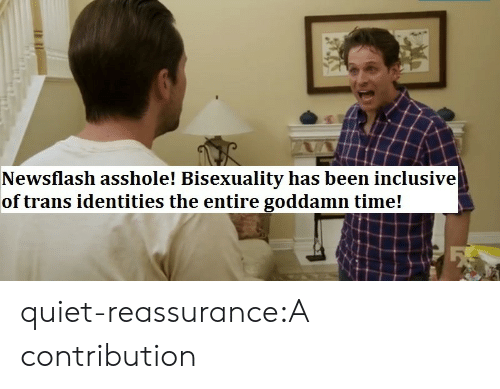 Bisexuality: Newsflash asshole! Bisexuality has been inclusive  of trans identities the entire goddamn time! quiet-reassurance:A contribution