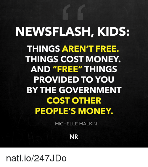 """malkin: NEWSFLASH, KIDS  THINGS AREN'T FREE.  THINGS COST MONEY.  AND """"FREE"""" THINGS  PROVIDED TO YOU  BY THE GOVERNMENT  COST OTHER  PEOPLE'S MONEY.  MICHELLE MALKIN  NR natl.io/247JDo"""