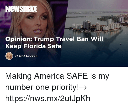 America, Florida, and Travel: Newsmax  Opinion: Trump Travel Ban Will  Keep Florida Safe  BY GINA LOUDON Making America SAFE is my number one priority!→ https://nws.mx/2utJpKh