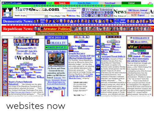 """John McCain: NewsStand  A-B-C-D-E-E-G-H-I-3-K-L-1 - -o--9- R- S- T - u-v-w- x- Y - 2-+ 2008 Elact ion  2 TV Online Television  HavenWorks.com  News by Date  A-Z  Search  Global  US  20 Auut 2010  Havenworks.com  ELNews  ASEFair. Balanced  CALENDAR  News Refernce Farts Inforation Sources Inteligence Haven Works !  GO Warks CW +2008 News/Beg  Bill Movers Jounal  FRONTLINE: NewWar  NOW Espose  A  3  Search Gn cle  USA  Democratic News:  2V 2010  2010  TV  Blog Radie:  -O8-A--1  -ME MS - MO ME-MNC-Se  NH-N  Atwater Politics  Republican News:  Two Santa Clauses or How The Republican Party Has Conned America for Thirty Years  WSRLD  HavenWerks.comt  DEM 2010 TV  INTELLIGENCE  2000330  Politics  200331  Terrorism  IRAQ NEWS  OBAMA TV  akistan Plice -  Malitry Palitcal  Here  :War Crimes  akMeCain-  ement  in  WHITE HOUSE IV E  Topics  Hartmann MP3s TV  Greewaldatie MP  Rlogs AHlog IV Bleg  Law/Legal  PlLT  'News' Media Politics  Aghnistan  Despite McCain's  Comments, Senate GOP Not  Offering Detailed Budget.  On Thursday, House Repubicans  6 wind up ofering the frame of an  benative budget- but then they  we widely panned for not releasing  a more detailed atematve to the  Democratic peoposals That's  what made an exchange  Insurgent Threat Shifts in oriminal-4Torture  Pakistan: Assaut on Police  Academy Indicates Risk Has  Moved Beyond Tebal Areas  The brazen occupation of a  Pakistani palice academy Monday atters, a USA TODAYAGallup Po  by heavily amed gunmen near theeds majonties in faver of  astem megcity of Lahore  eWeblog  Poll: Most want inquiry  into anti-terror tactics.""""  Even as Americans struggle with  wo wars and an econamy in  Shy  Rosen  20000330  PINION  Greanaid  PhS.crg/oyers  +Ter riminal-k Cheey-War  CrimesN. liag  3lgence LT rimDesaine  BCC4eetcred ges  ww.rl-4Palites iser Jounal Traneeins Also  Jay Resen and Glen.  Greenwald diseuss  vestigating some of the thomiest  pebnrs en Bil MayesAnzona Republican S nday withPTV Pakitanwas the latest indication n"""