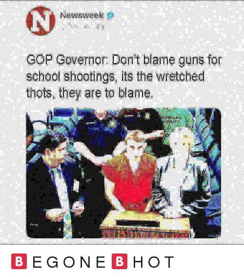 Guns, School, and Gop: Newsweek  GOP Governor: Don't blame guns for  school shootings, its the wretched  thots, they are to blame.