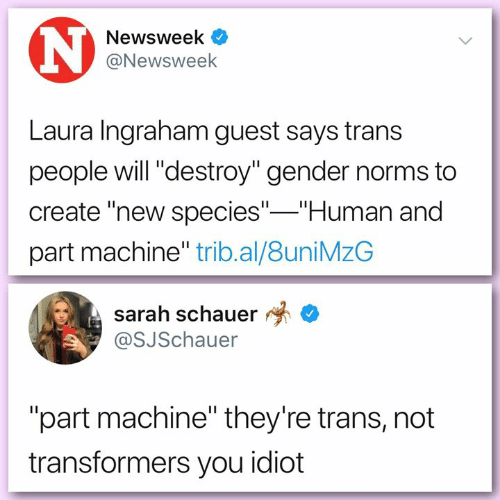 "norms: Newsweek  @Newsweek  Laura Ingraham guest says trans  people will ""destroy"" gender norms to  create ""new species"" Human and  part machine"" trib.al/8uniMzG  sarah schauer *  @SJSchauer  ""part machine"" they're trans, not  transformers you idiot"