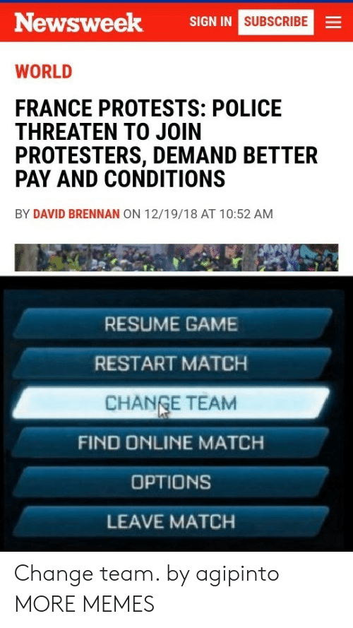 Protests: Newsweek  SIGN IN  SUBSCRIBE  WORLD  FRANCE PROTESTS: POLICE  THREATEN TO JOIN  PROTESTERS, DEMAND BETTER  PAY AND CONDITIONS  BY DAVID BRENNAN ON 12/19/18 AT 10:52 AM  RESUME GAME  RESTART MATCH  CHANGE TEAM  FIND ONLINE MATCH  OPTIONS  LEAVE MATCH Change team. by agipinto MORE MEMES