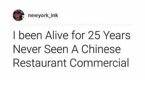 Alive, Dank, and Chinese: newyork_ink  I been Alive for 25 Years  Never Seen A Chinese  Restaurant Commercial