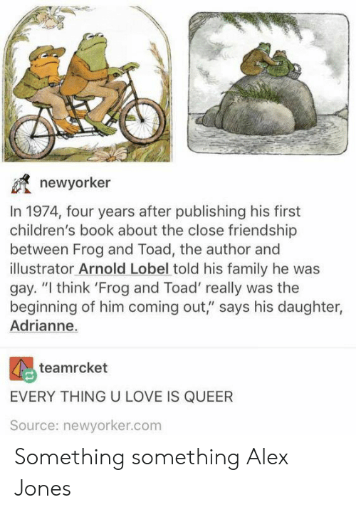 """Alex Jones: newyorker  In 1974, four years after publishing his first  children's book about the close friendship  between Frog and Toad, the author and  illustrator Arnold Lobel told his family he was  gay. """"I think 'Frog and Toad' really was the  beginning of him coming out,"""" says his daughter,  Adrianne.  teamrcket  EVERY THING U LOVE IS QUEER  Source: newyorker.com Something something Alex Jones"""