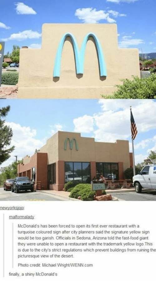 Dank, Fast Food, and Food: newyorksjojo  McDonald's has been forced to open its first ever restaurant with a  turquoise coloured sign after city planners said the signature yellow sign  would be too garish. Officials in Sedona, Arizona told the fast-food giant  they were unable to open a restaurant with the trademark yellow logo.This  is due to the city's strict regulations which prevent buildings from ruining the  picturesque view of the desert  Photo credit Michael Wright/WENN.com  finally, a shiny McDonald's