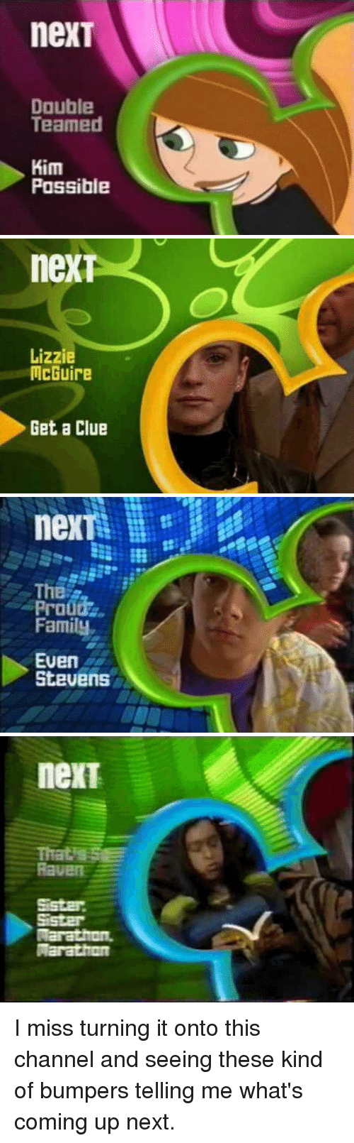 Funny, Marathon, and Next: nexT  Double  Teamed  Kim  Possible   nex  Lizzie  McGuire  Get a Clue   nexT  The  Family  Even  Stevens   neXT  Marathon. I miss turning it onto this channel and seeing these kind of bumpers telling me what's coming up next.
