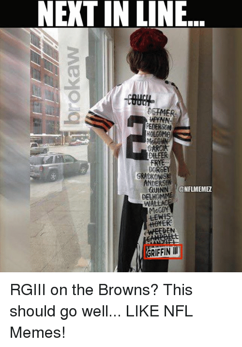 rgiii: NEXT IN LINE  DSTMER  WYNN  PEDERSON  HOLCOMB  DILEER  FRYE  DORS  ANDERSON  GUINN  ONFLMEMEZ  DELHOMME  WALLAC  McCOY  LEWH  GRIFFIN RGIII on the Browns? This should go well... LIKE NFL Memes!